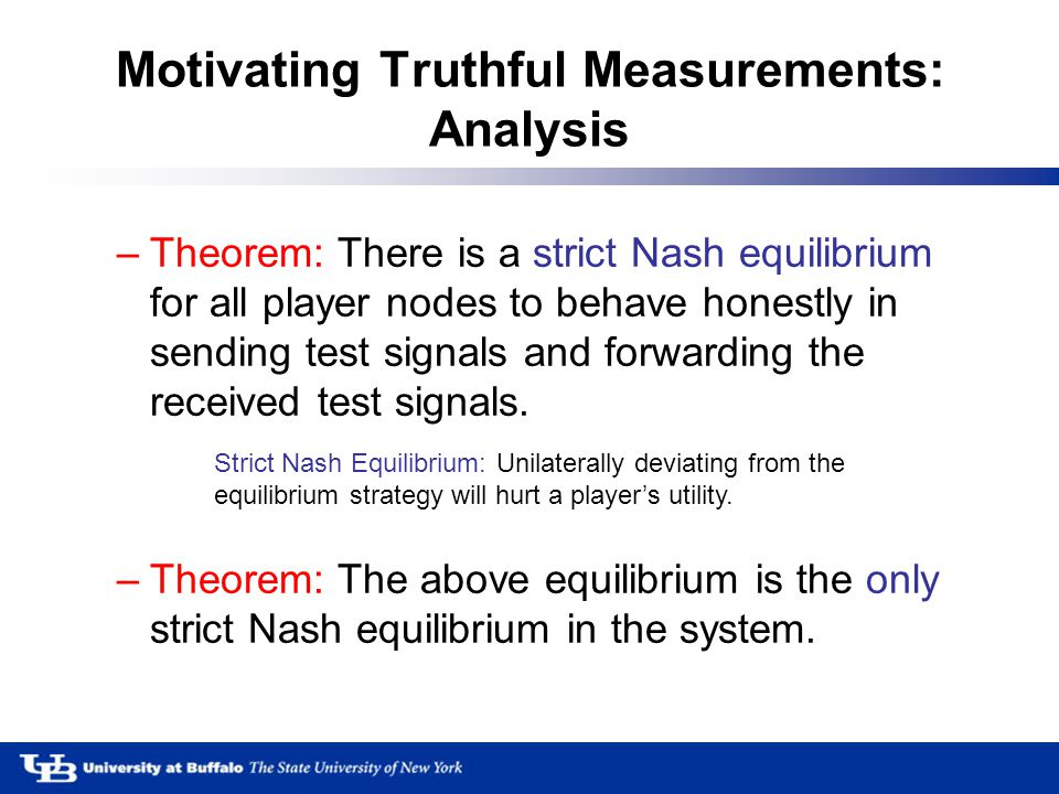 Motivating Truthful Measurements: Analysis –Theorem: There is a strict Nash equilibrium for all player nodes to behave honestly in sending test signals and forwarding the received test signals.