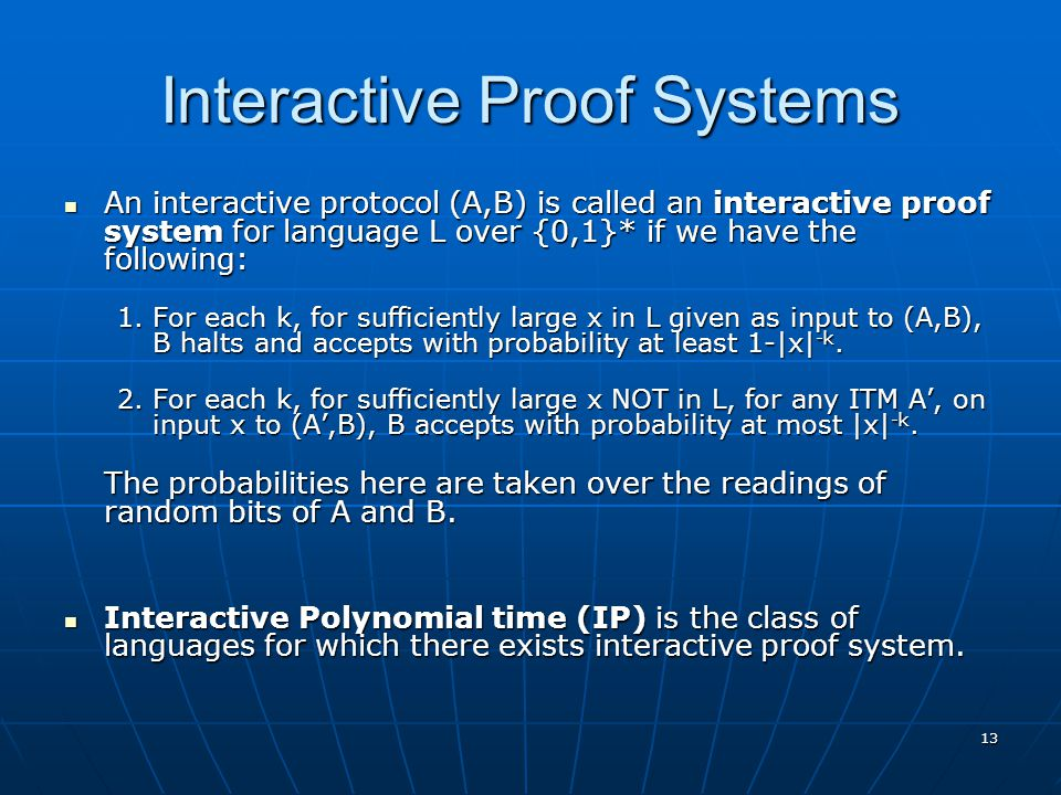 13 Interactive Proof Systems An interactive protocol (A,B) is called an interactive proof system for language L over {0,1}* if we have the following: