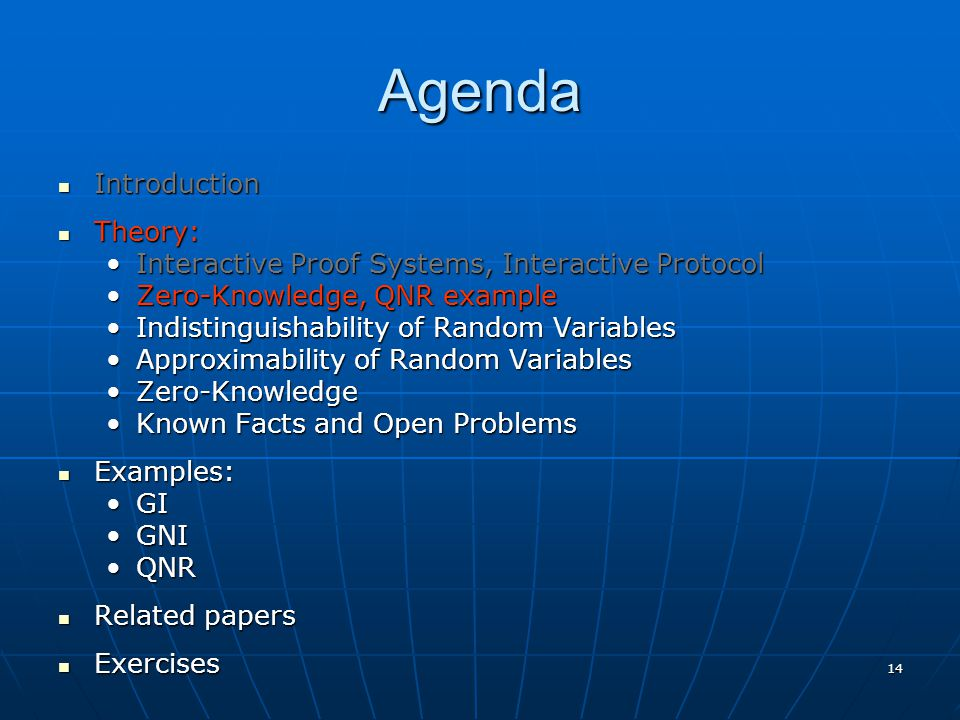 14 Agenda Introduction Introduction Theory: Theory: Interactive Proof Systems, Interactive ProtocolInteractive Proof Systems, Interactive Protocol Zero-Knowledge, QNR exampleZero-Knowledge, QNR example Indistinguishability of Random VariablesIndistinguishability of Random Variables Approximability of Random VariablesApproximability of Random Variables Zero-KnowledgeZero-Knowledge Known Facts and Open ProblemsKnown Facts and Open Problems Examples: Examples: GIGI GNIGNI QNRQNR Related papers Related papers Exercises Exercises
