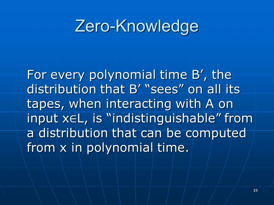 15 Zero-Knowledge For every polynomial time B', the distribution that B' sees on all its tapes, when interacting with A on input x ∈ L, is indistinguishable from a distribution that can be computed from x in polynomial time.