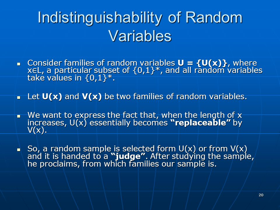 20 Indistinguishability of Random Variables Consider families of random variables U = {U(x)}, where x ∈ L, a particular subset of {0,1}*, and all rand