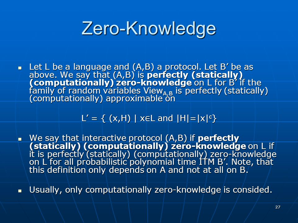 27 Zero-Knowledge Let L be a language and (A,B) a protocol. Let B' be as above. We say that (A,B) is perfectly (statically) (computationally) zero-kno