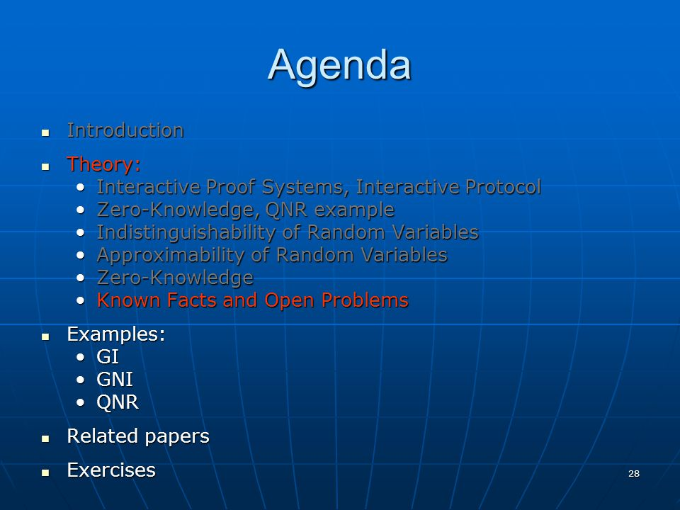 28 Agenda Introduction Introduction Theory: Theory: Interactive Proof Systems, Interactive ProtocolInteractive Proof Systems, Interactive Protocol Zero-Knowledge, QNR exampleZero-Knowledge, QNR example Indistinguishability of Random VariablesIndistinguishability of Random Variables Approximability of Random VariablesApproximability of Random Variables Zero-KnowledgeZero-Knowledge Known Facts and Open ProblemsKnown Facts and Open Problems Examples: Examples: GIGI GNIGNI QNRQNR Related papers Related papers Exercises Exercises