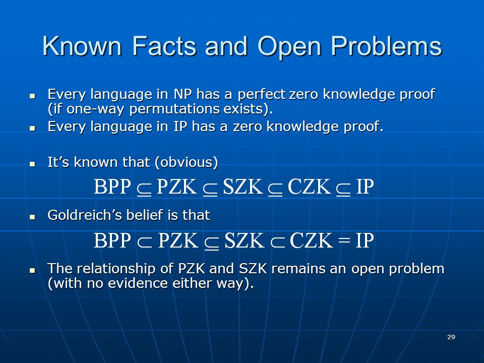 29 Known Facts and Open Problems Every language in NP has a perfect zero knowledge proof (if one-way permutations exists). Every language in NP has a