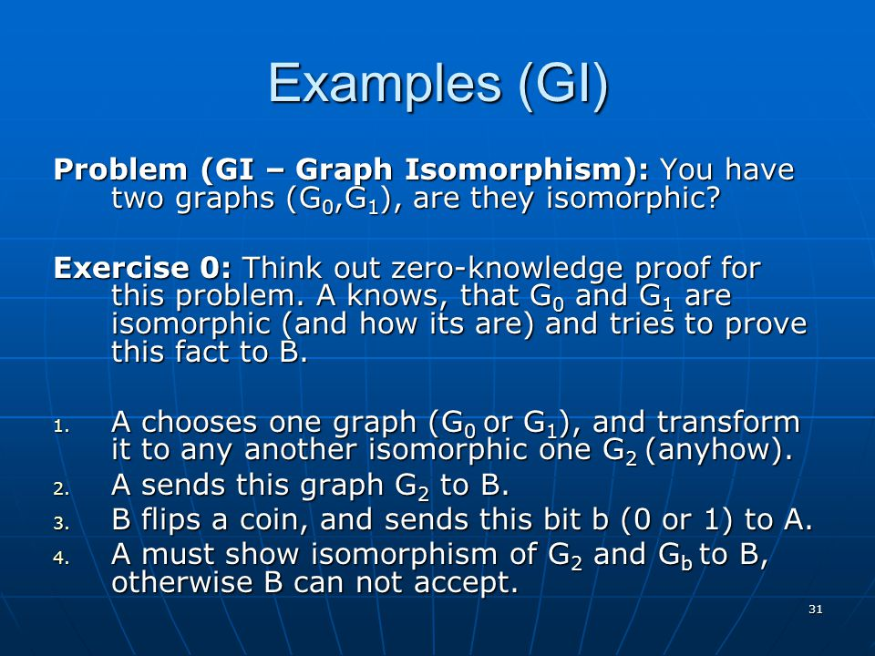 31 Examples (GI) Problem (GI – Graph Isomorphism): You have two graphs (G 0,G 1 ), are they isomorphic? Exercise 0: Think out zero-knowledge proof for