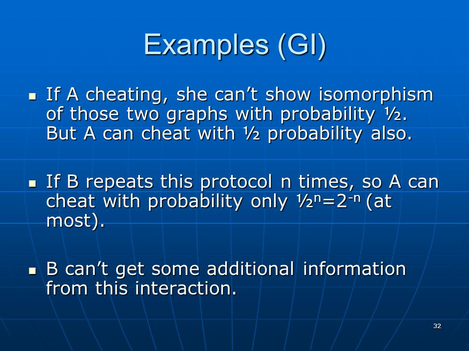 32 Examples (GI) If A cheating, she can't show isomorphism of those two graphs with probability ½. But A can cheat with ½ probability also. If A cheat