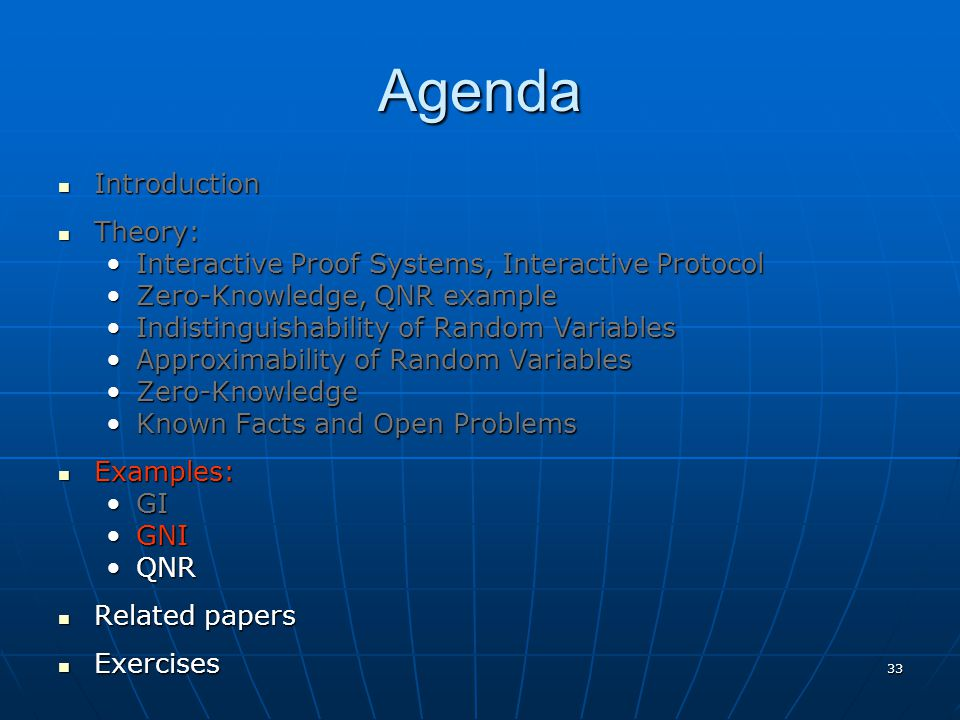 33 Agenda Introduction Introduction Theory: Theory: Interactive Proof Systems, Interactive ProtocolInteractive Proof Systems, Interactive Protocol Zero-Knowledge, QNR exampleZero-Knowledge, QNR example Indistinguishability of Random VariablesIndistinguishability of Random Variables Approximability of Random VariablesApproximability of Random Variables Zero-KnowledgeZero-Knowledge Known Facts and Open ProblemsKnown Facts and Open Problems Examples: Examples: GIGI GNIGNI QNRQNR Related papers Related papers Exercises Exercises