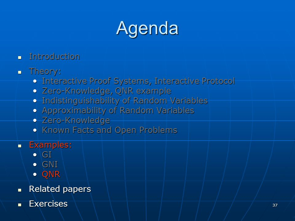 37 Agenda Introduction Introduction Theory: Theory: Interactive Proof Systems, Interactive ProtocolInteractive Proof Systems, Interactive Protocol Zero-Knowledge, QNR exampleZero-Knowledge, QNR example Indistinguishability of Random VariablesIndistinguishability of Random Variables Approximability of Random VariablesApproximability of Random Variables Zero-KnowledgeZero-Knowledge Known Facts and Open ProblemsKnown Facts and Open Problems Examples: Examples: GIGI GNIGNI QNRQNR Related papers Related papers Exercises Exercises