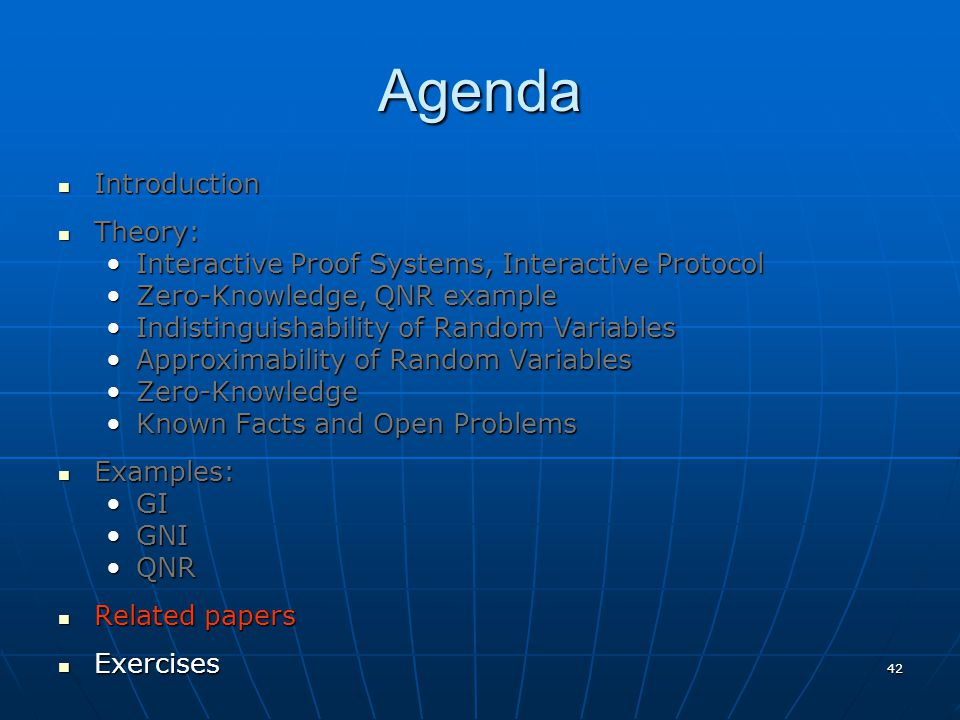 42 Agenda Introduction Introduction Theory: Theory: Interactive Proof Systems, Interactive ProtocolInteractive Proof Systems, Interactive Protocol Zero-Knowledge, QNR exampleZero-Knowledge, QNR example Indistinguishability of Random VariablesIndistinguishability of Random Variables Approximability of Random VariablesApproximability of Random Variables Zero-KnowledgeZero-Knowledge Known Facts and Open ProblemsKnown Facts and Open Problems Examples: Examples: GIGI GNIGNI QNRQNR Related papers Related papers Exercises Exercises