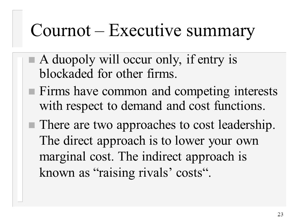 23 Cournot – Executive summary n A duopoly will occur only, if entry is blockaded for other firms.