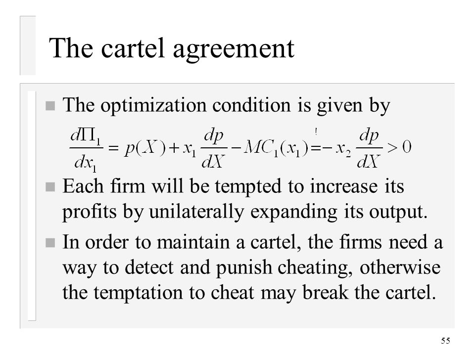 55 The cartel agreement n The optimization condition is given by n Each firm will be tempted to increase its profits by unilaterally expanding its output.
