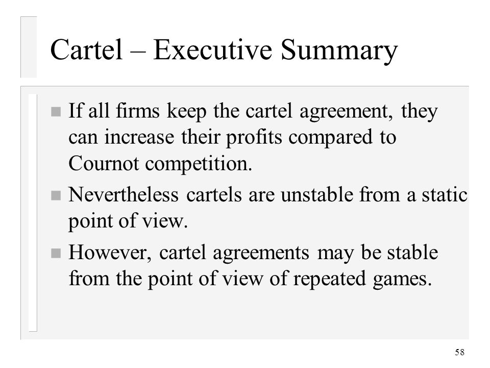 58 Cartel – Executive Summary n If all firms keep the cartel agreement, they can increase their profits compared to Cournot competition.