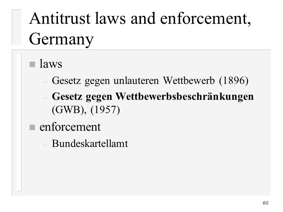 60 Antitrust laws and enforcement, Germany n laws – Gesetz gegen unlauteren Wettbewerb (1896) – Gesetz gegen Wettbewerbsbeschränkungen (GWB), (1957) n enforcement – Bundeskartellamt