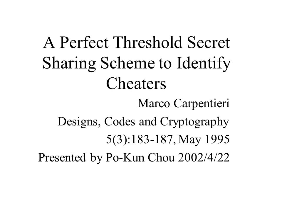 A Perfect Threshold Secret Sharing Scheme to Identify Cheaters Marco Carpentieri Designs, Codes and Cryptography 5(3):183-187, May 1995 Presented by Po-Kun Chou 2002/4/22