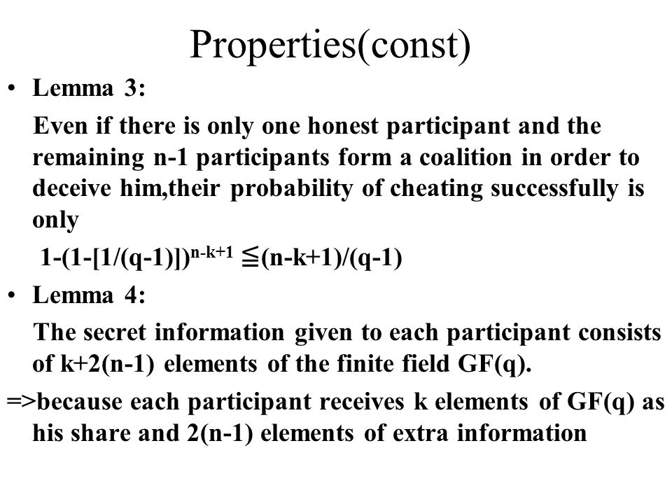 Properties(const) Lemma 3: Even if there is only one honest participant and the remaining n-1 participants form a coalition in order to deceive him,their probability of cheating successfully is only 1-(1-[1/(q-1)]) n-k+1 ≦ (n-k+1)/(q-1) Lemma 4: The secret information given to each participant consists of k+2(n-1) elements of the finite field GF(q).