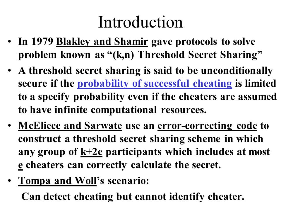 Introduction In 1979 Blakley and Shamir gave protocols to solve problem known as (k,n) Threshold Secret Sharing A threshold secret sharing is said to be unconditionally secure if the probability of successful cheating is limited to a specify probability even if the cheaters are assumed to have infinite computational resources.