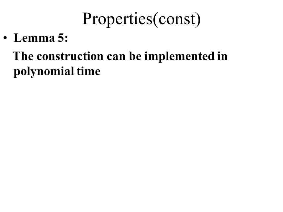 Properties(const) Lemma 5: The construction can be implemented in polynomial time