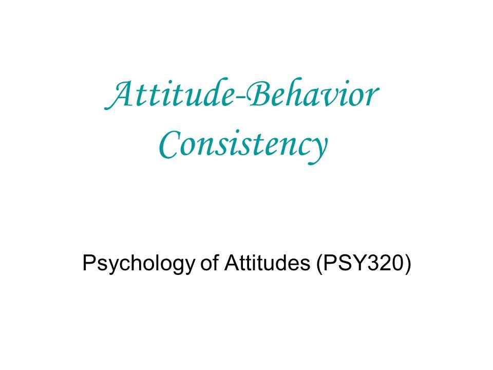 Attitude-Behavior Consistency Psychology of Attitudes (PSY320)