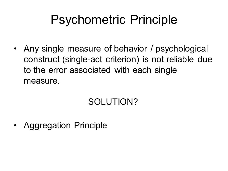 Psychometric Principle Any single measure of behavior / psychological construct (single-act criterion) is not reliable due to the error associated with each single measure.