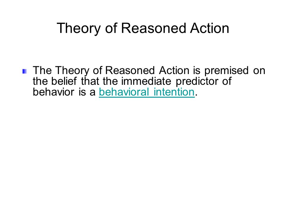 The Theory of Reasoned Action is premised on the belief that the immediate predictor of behavior is a behavioral intention.