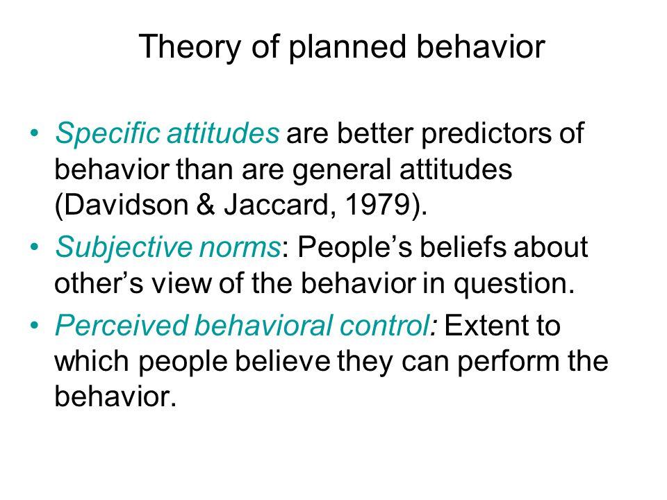 Theory of planned behavior Specific attitudes are better predictors of behavior than are general attitudes (Davidson & Jaccard, 1979).