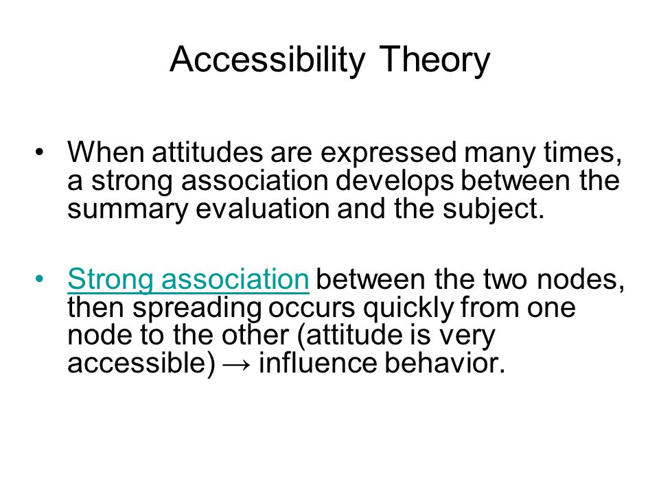 Accessibility Theory When attitudes are expressed many times, a strong association develops between the summary evaluation and the subject.