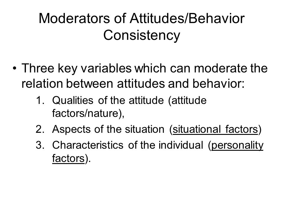 Moderators of Attitudes/Behavior Consistency Three key variables which can moderate the relation between attitudes and behavior: 1.Qualities of the attitude (attitude factors/nature), 2.Aspects of the situation (situational factors) 3.Characteristics of the individual (personality factors).