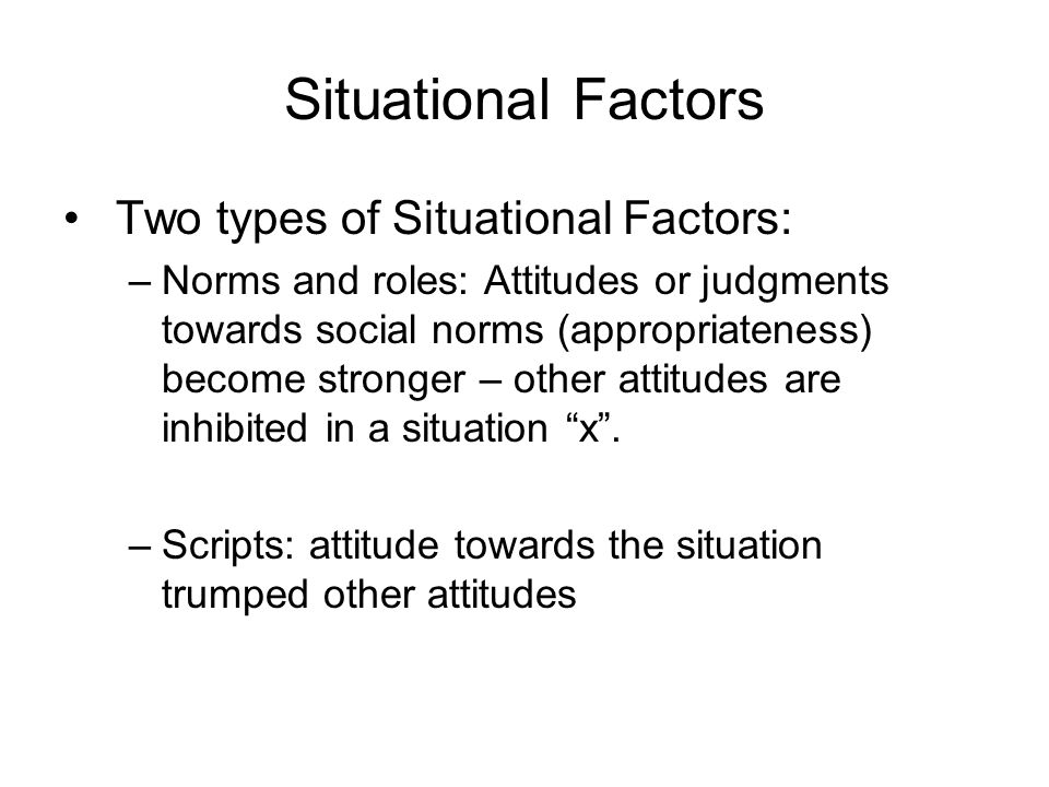 Situational Factors Two types of Situational Factors: –Norms and roles: Attitudes or judgments towards social norms (appropriateness) become stronger – other attitudes are inhibited in a situation x .