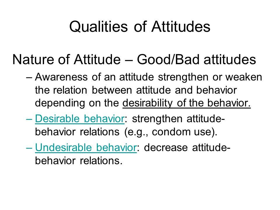 Qualities of Attitudes Nature of Attitude – Good/Bad attitudes –Awareness of an attitude strengthen or weaken the relation between attitude and behavior depending on the desirability of the behavior.
