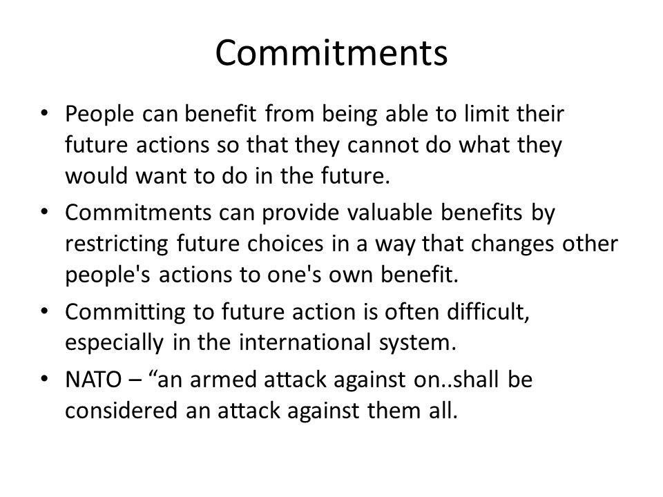 Commitments People can benefit from being able to limit their future actions so that they cannot do what they would want to do in the future. Commitme