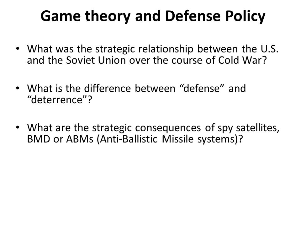 Game theory and Defense Policy What was the strategic relationship between the U.S. and the Soviet Union over the course of Cold War? What is the diff