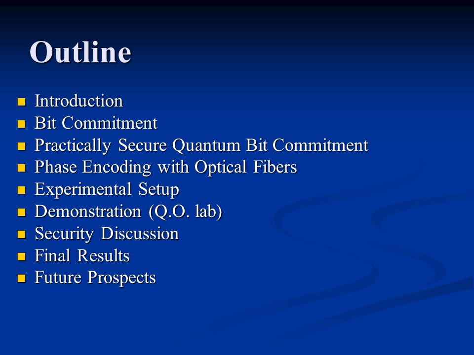 Outline Introduction Introduction Bit Commitment Bit Commitment Practically Secure Quantum Bit Commitment Practically Secure Quantum Bit Commitment Phase Encoding with Optical Fibers Phase Encoding with Optical Fibers Experimental Setup Experimental Setup Demonstration (Q.O.