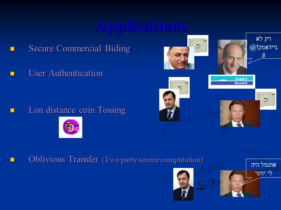 Applications Secure Commercial Biding Secure Commercial Biding User Authentication User Authentication Lon distance coin Tossing Lon distance coin Tossing Oblivious Transfer (Two party secure computation) Oblivious Transfer (Two party secure computation) רק לא גיידאמק!@ # אתמול היה לי יותר