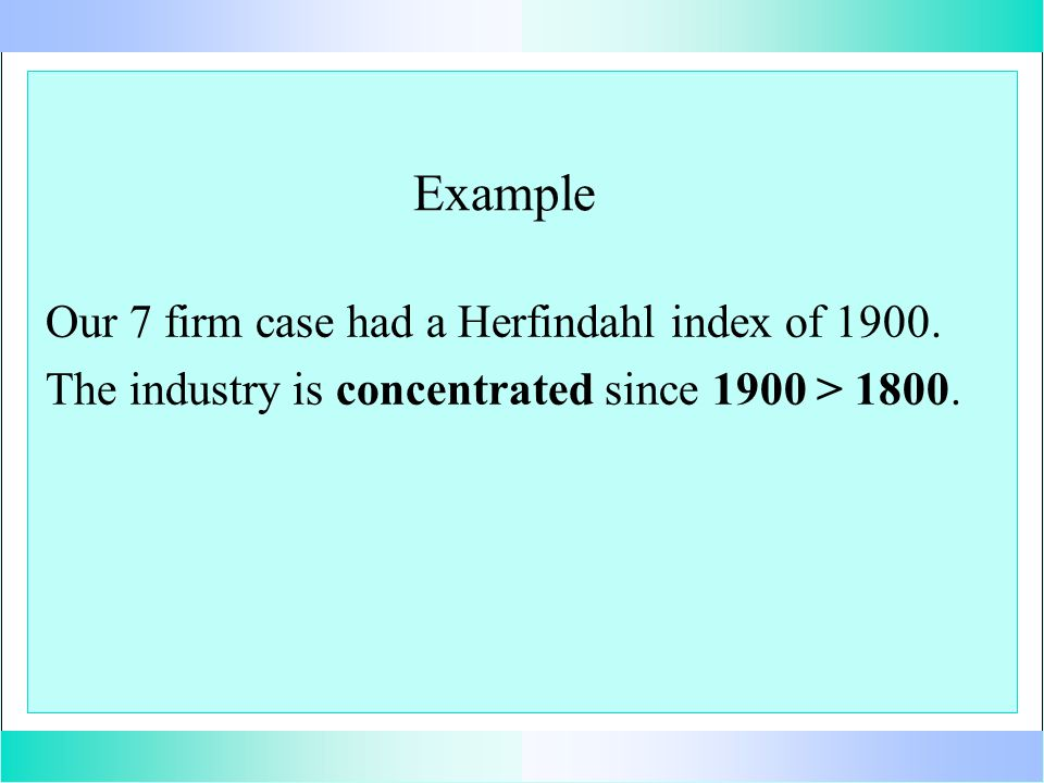Example Our 7 firm case had a Herfindahl index of 1900.