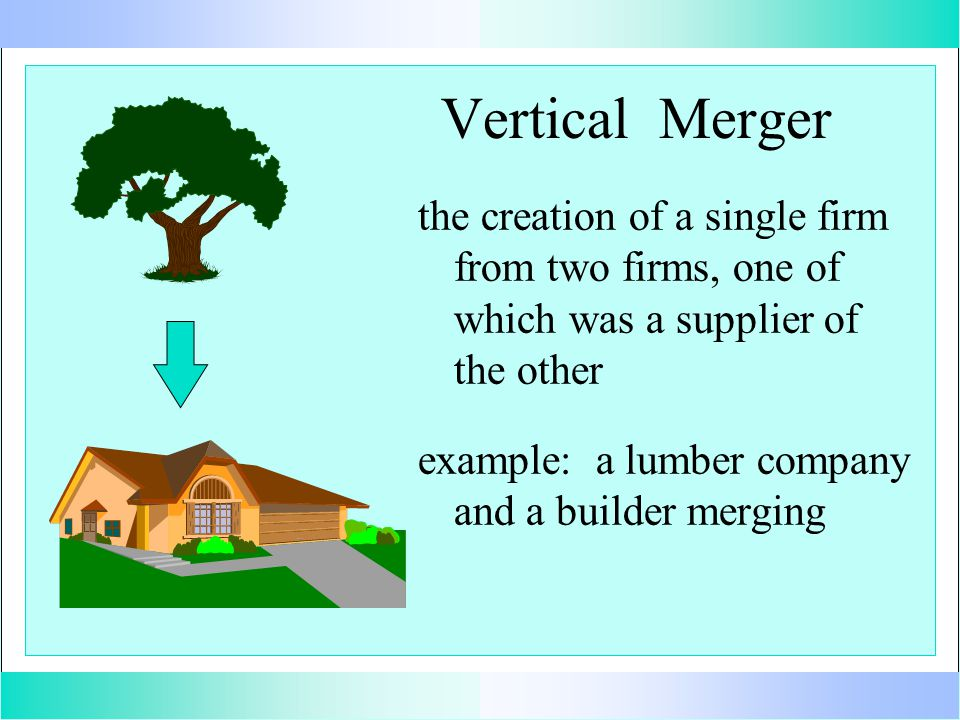Vertical Merger the creation of a single firm from two firms, one of which was a supplier of the other example: a lumber company and a builder merging