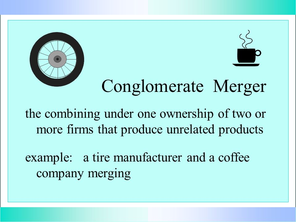 Conglomerate Merger the combining under one ownership of two or more firms that produce unrelated products example: a tire manufacturer and a coffee company merging