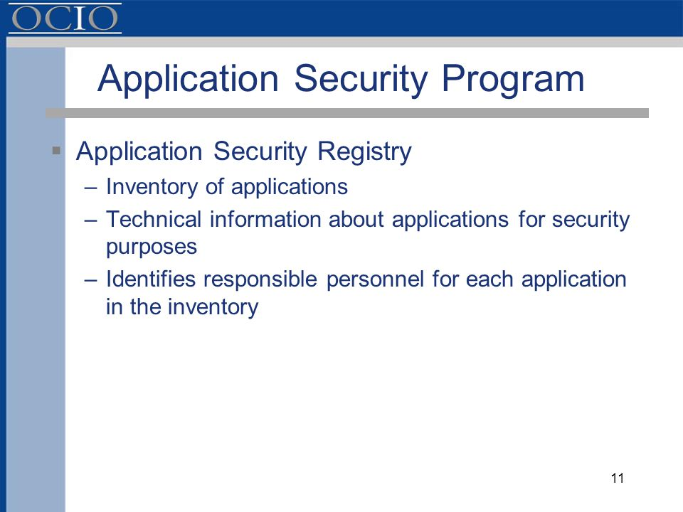 Application Security Program  Application Security Registry –Inventory of applications –Technical information about applications for security purposes –Identifies responsible personnel for each application in the inventory 11