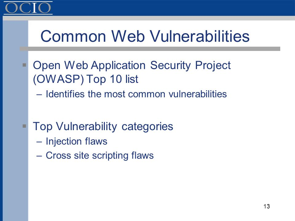 Common Web Vulnerabilities  Open Web Application Security Project (OWASP) Top 10 list –Identifies the most common vulnerabilities  Top Vulnerability categories –Injection flaws –Cross site scripting flaws 13
