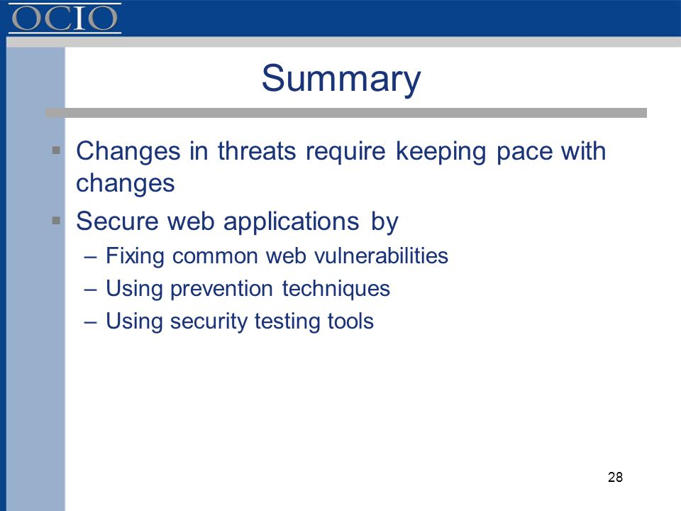 Summary  Changes in threats require keeping pace with changes  Secure web applications by –Fixing common web vulnerabilities –Using prevention techniques –Using security testing tools 28