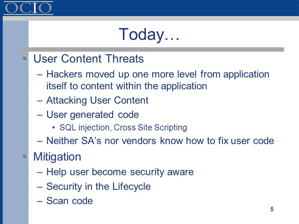 Today…  User Content Threats –Hackers moved up one more level from application itself to content within the application –Attacking User Content –User generated code SQL injection, Cross Site Scripting –Neither SA's nor vendors know how to fix user code  Mitigation –Help user become security aware –Security in the Lifecycle –Scan code 5