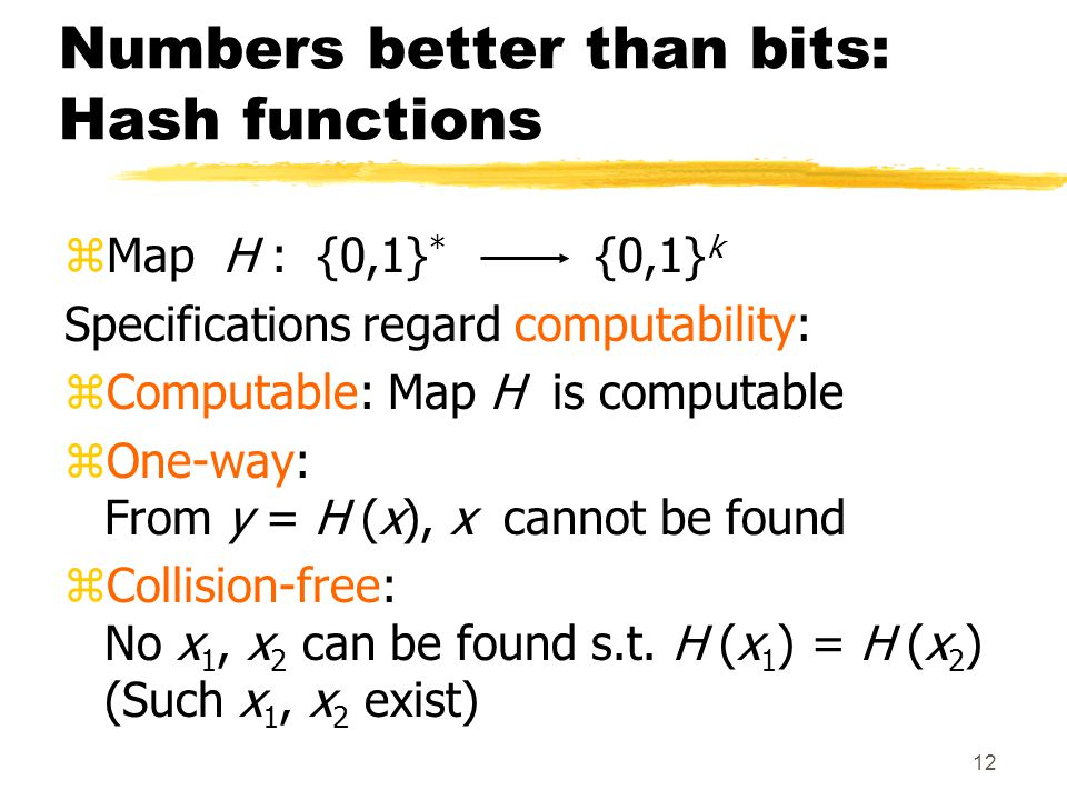 12 Numbers better than bits: Hash functions zMap H : {0,1} * {0,1} k Specifications regard computability: zComputable: Map H is computable zOne-way: From y = H (x), x cannot be found zCollision-free: No x 1, x 2 can be found s.t.