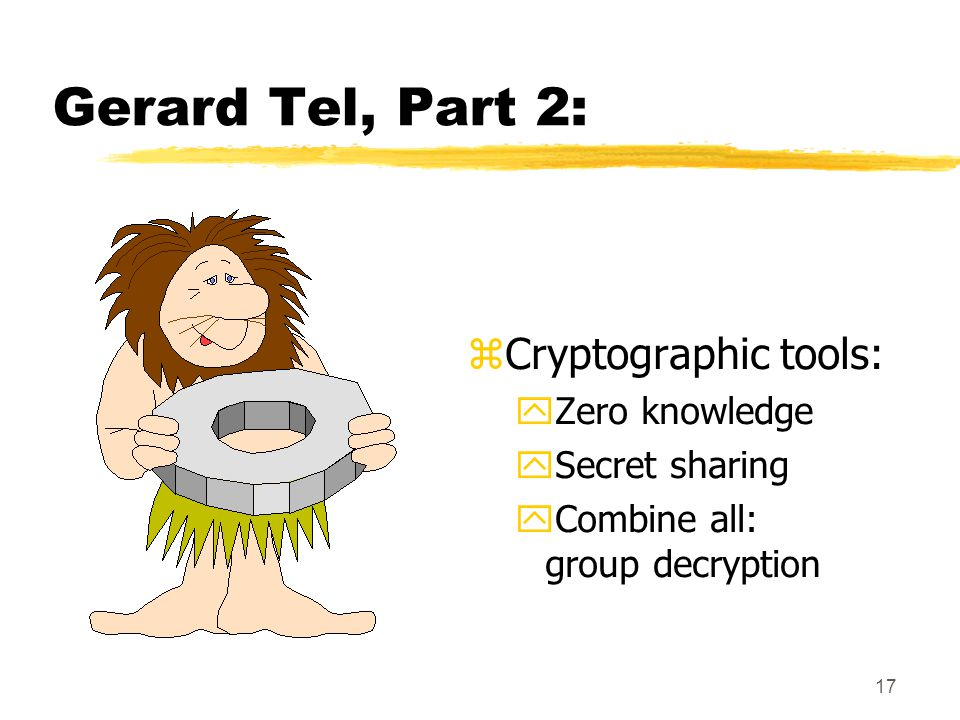 17 Gerard Tel, Part 2: zCryptographic tools: yZero knowledge ySecret sharing yCombine all: group decryption