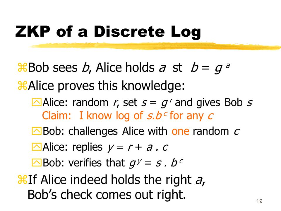 19 ZKP of a Discrete Log zBob sees b, Alice holds a st b = g a zAlice proves this knowledge: yAlice: random r, set s = g r and gives Bob s Claim: I know log of s.b c for any c yBob: challenges Alice with one random c yAlice: replies y = r + a.
