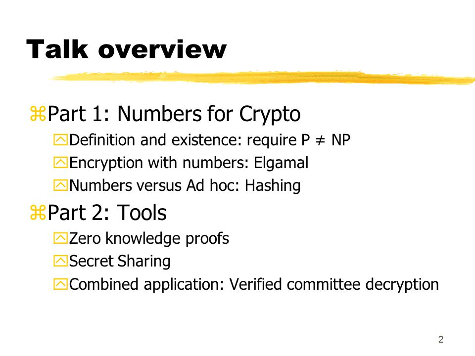2 Talk overview zPart 1: Numbers for Crypto yDefinition and existence: require P ≠ NP yEncryption with numbers: Elgamal yNumbers versus Ad hoc: Hashing zPart 2: Tools yZero knowledge proofs ySecret Sharing yCombined application: Verified committee decryption
