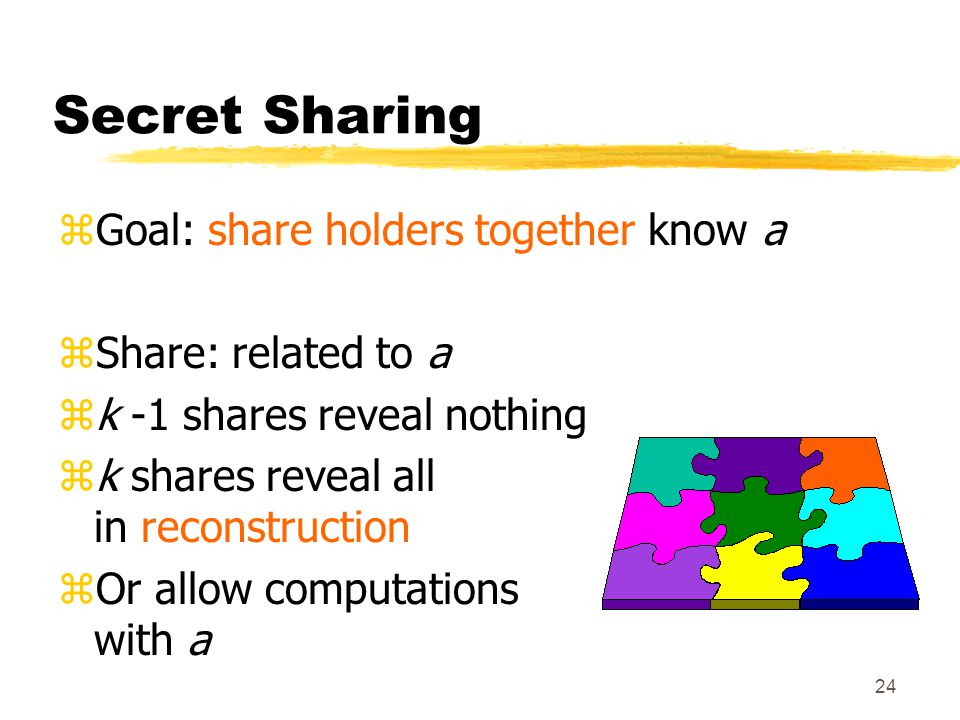 24 Secret Sharing zGoal: share holders together know a zShare: related to a zk -1 shares reveal nothing zk shares reveal all in reconstruction zOr allow computations with a