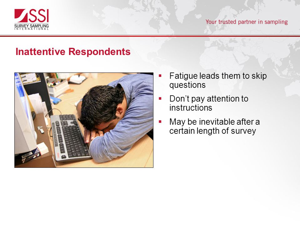 Inattentive Respondents  Fatigue leads them to skip questions  Don't pay attention to instructions  May be inevitable after a certain length of survey