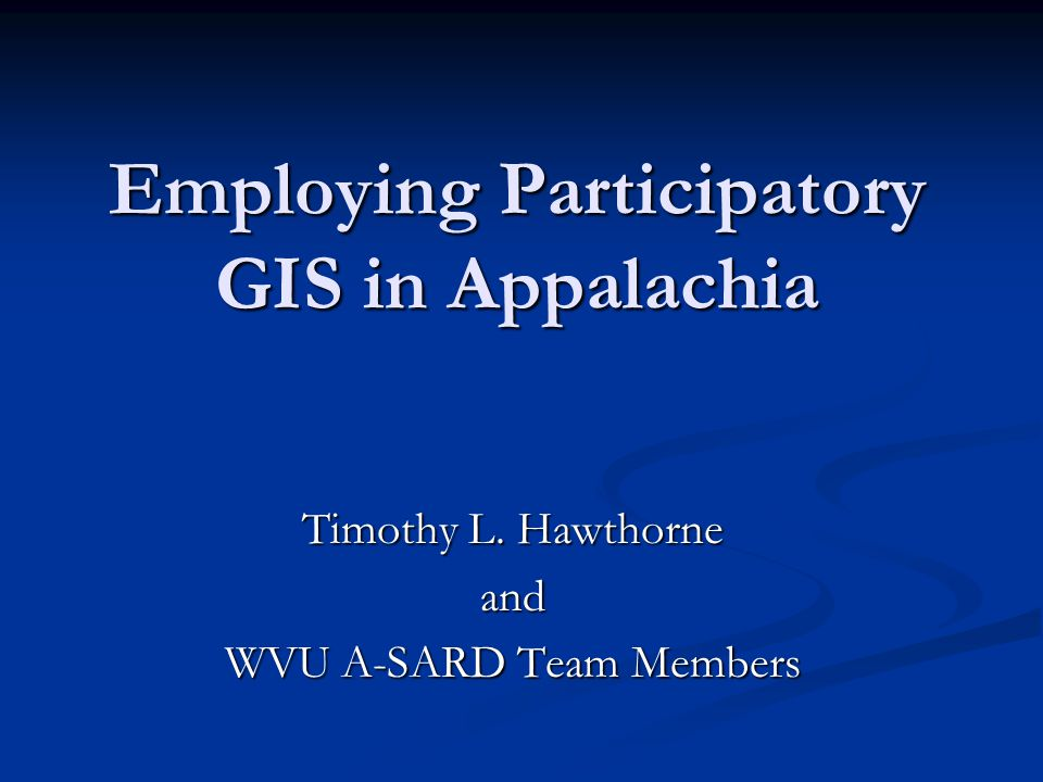 Employing Participatory GIS in Appalachia Timothy L. Hawthorne and WVU A-SARD Team Members