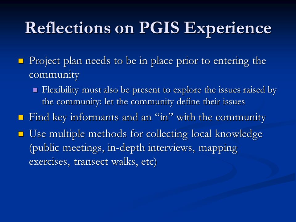 Reflections on PGIS Experience Project plan needs to be in place prior to entering the community Project plan needs to be in place prior to entering the community Flexibility must also be present to explore the issues raised by the community: let the community define their issues Flexibility must also be present to explore the issues raised by the community: let the community define their issues Find key informants and an in with the community Find key informants and an in with the community Use multiple methods for collecting local knowledge (public meetings, in-depth interviews, mapping exercises, transect walks, etc) Use multiple methods for collecting local knowledge (public meetings, in-depth interviews, mapping exercises, transect walks, etc)