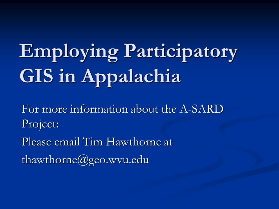 Employing Participatory GIS in Appalachia For more information about the A-SARD Project: Please email Tim Hawthorne at thawthorne@geo.wvu.edu