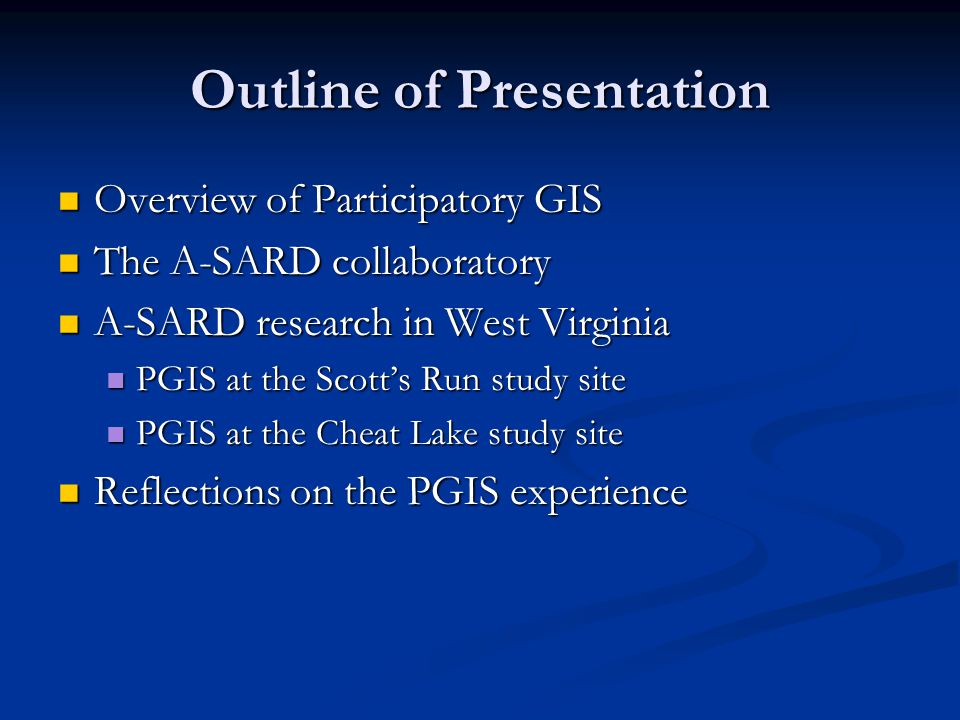 Outline of Presentation Overview of Participatory GIS Overview of Participatory GIS The A-SARD collaboratory The A-SARD collaboratory A-SARD research in West Virginia A-SARD research in West Virginia PGIS at the Scott's Run study site PGIS at the Scott's Run study site PGIS at the Cheat Lake study site PGIS at the Cheat Lake study site Reflections on the PGIS experience Reflections on the PGIS experience